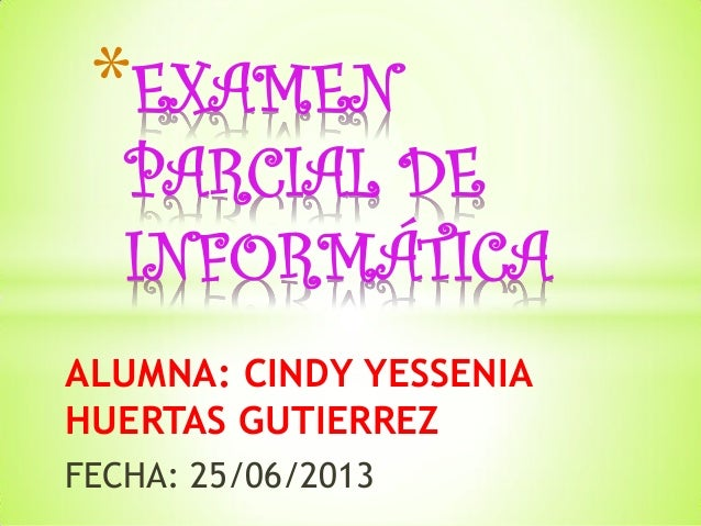 ALUMNA: CINDY YESSENIA HUERTAS GUTIERREZ FECHA: 25/06/2013 *EXAMEN PARCIAL DE INFORMÁTICA