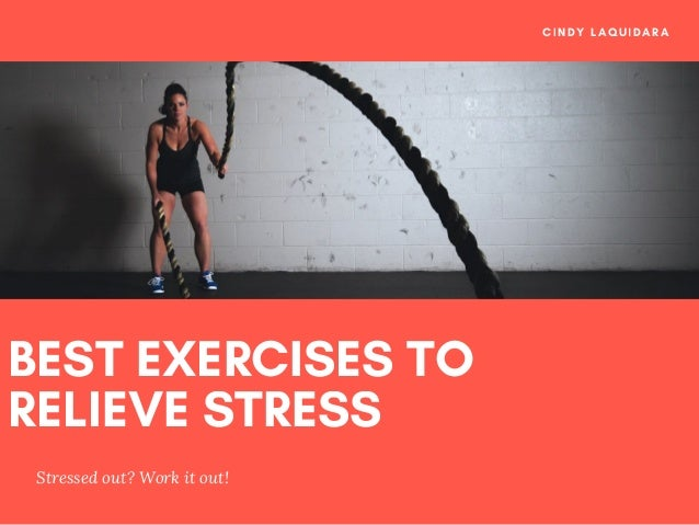 BEST EXERCISES TO RELIEVE STRESS Stressed out? Work it out! CINDY LAQUIDARA
