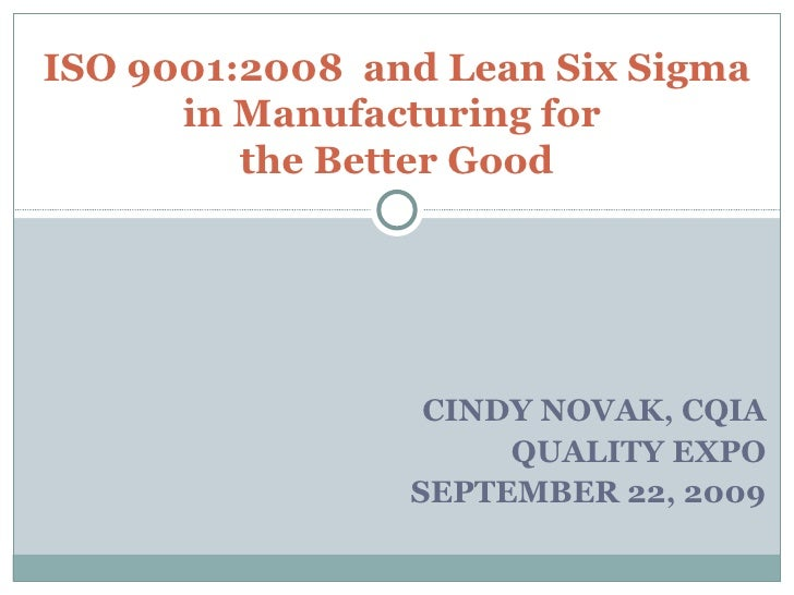 CINDY NOVAK, CQIA QUALITY EXPO SEPTEMBER 22, 2009 ISO 9001:2008  and Lean Six Sigma in Manufacturing for  the Better Good