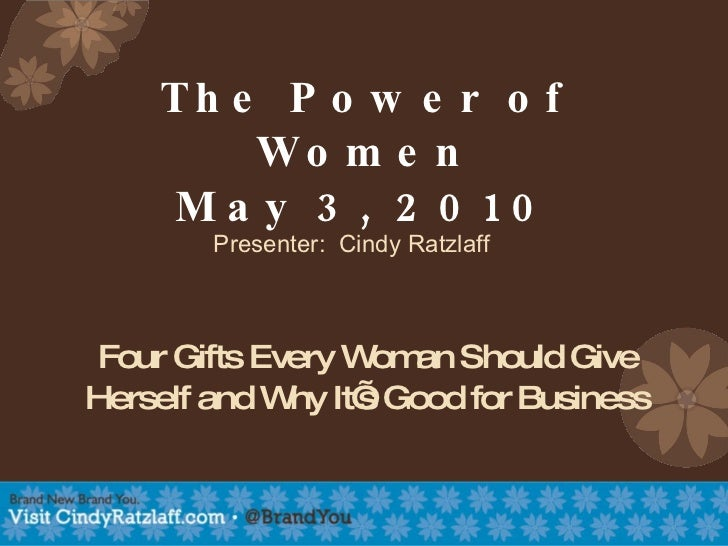 The Power of Women May 3, 2010 Four Gifts Every Woman Should Give Herself and Why It's Good for Business Presenter:  Cindy...