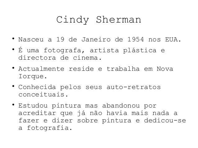 Cindy Sherman  Nasceu a 19 de Janeiro de 1954 nos EUA.  É uma fotografa, artista plástica e directora de cinema.  Actua...