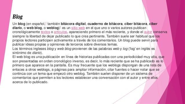 Blog Un blog (en español,1 también bitácora digital, cuaderno de bitácora, ciber bitácora, ciber diario, o web blog, o web...
