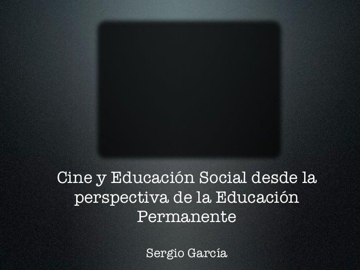 Cine y Educación Social desde la  perspectiva de la Educación         Permanente          Sergio García