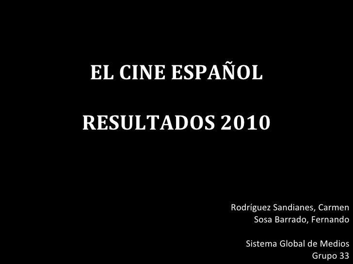 EL CINE ESPAÑOL RESULTADOS 2010 Rodríguez Sandianes, Carmen Sosa Barrado, Fernando Sistema Global de Medios Grupo 33