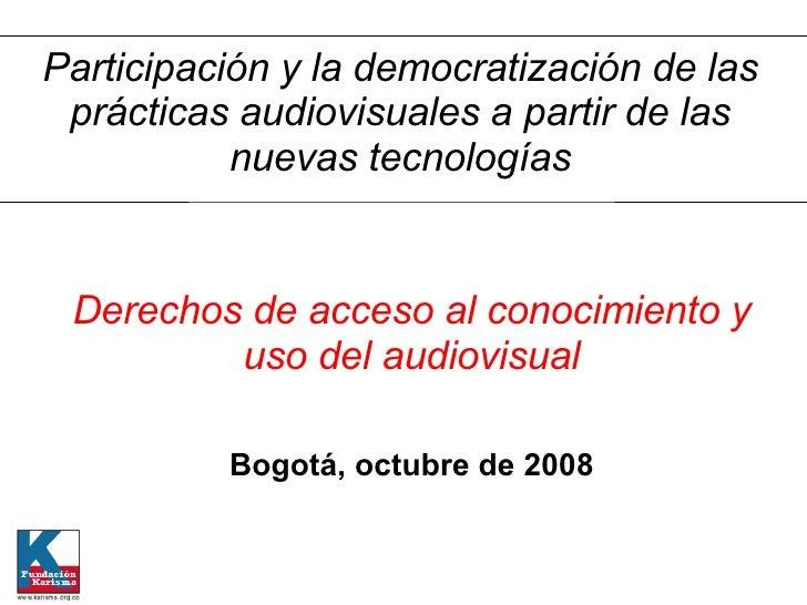 Derechos de acceso al conocimiento y uso del audiovisual Bogotá, octubre de 2008 Participación y la democratización de las...
