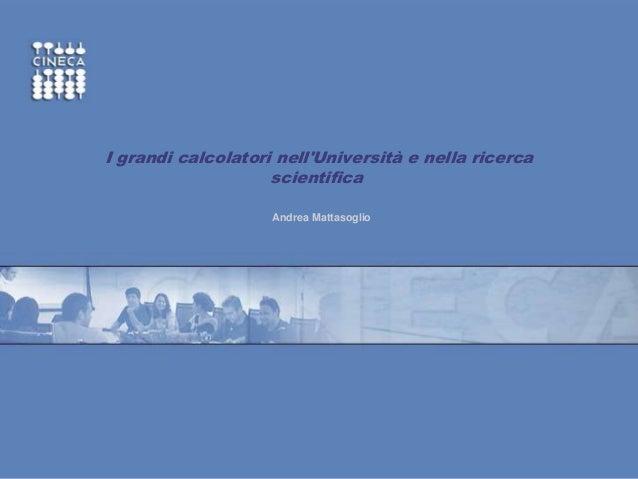 www.cineca.it ~ I grandi calcolatori nell'Università e nella ricerca scientifica Andrea Mattasoglio