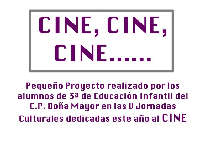 CINE, CINE,     CINE......  Pequeño Proyecto realizado por losalumnos de 3ª de Educación Infantil del   C.P. Doña Mayor en...