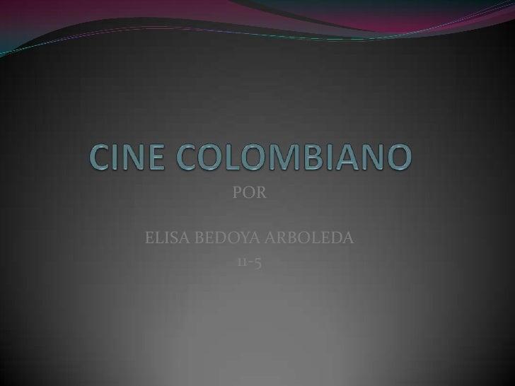 CINE COLOMBIANO<br />POR <br />ELISA BEDOYA ARBOLEDA<br />11-5<br />