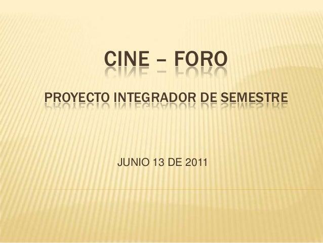 CINE – FORO PROYECTO INTEGRADOR DE SEMESTRE  JUNIO 13 DE 2011