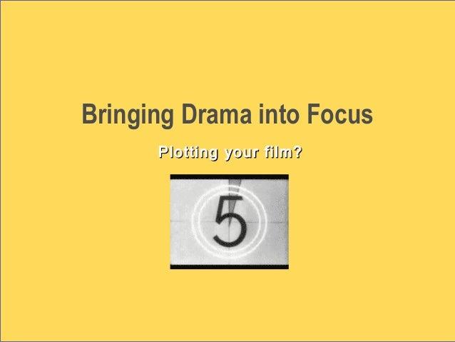 Bringing Drama into Focus Plotting your film?Plotting your film?
