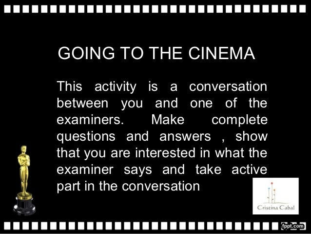 GOING TO THE CINEMA This activity is a conversation between you and one of the examiners. Make complete questions and answ...