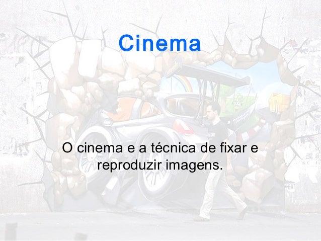 Cinema  O cinema e a técnica de fixar e  reproduzir imagens.