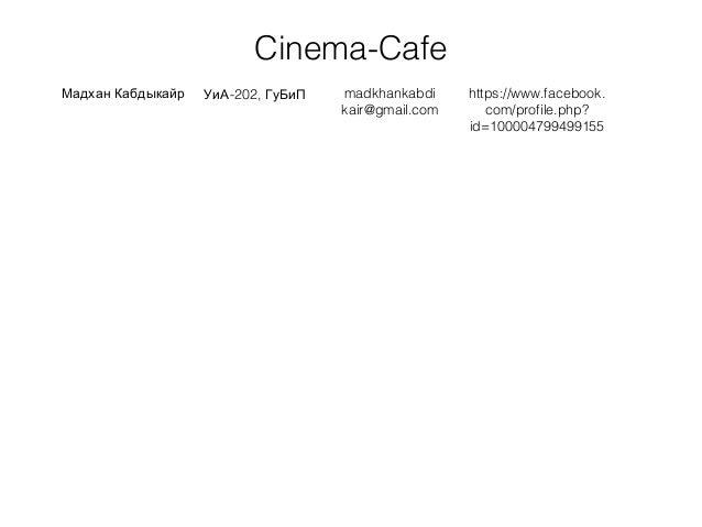 Cinema-Cafe Мадхан Кабдыкайр -202,УиА ГуБиП madkhankabdi kair@gmail.com https://www.facebook. com/profile.php? id=10000479...