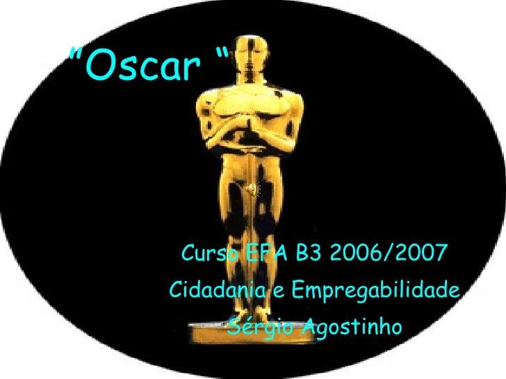 """"""" Oscar """" Curso EFA B3 2006/2007 Cidadania e Empregabilidade Sérgio Agostinho"""