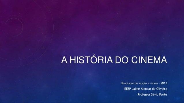 A HISTÓRIA DO CINEMA Produção de áudio e vídeo – 2013 EEEP Jaime Alencar de Oliveira Professor Sávio Ponte