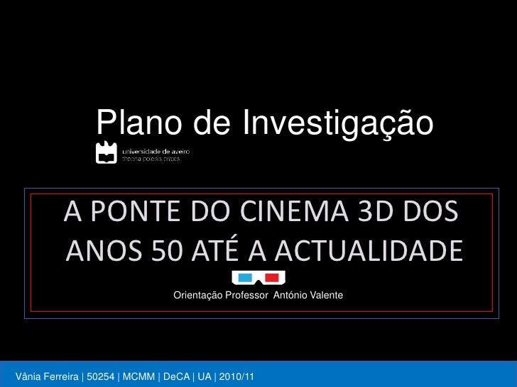 Plano de Investigação          A PONTE DO CINEMA 3D DOS          ANOS 50 ATÉ A ACTUALIDADE                                ...