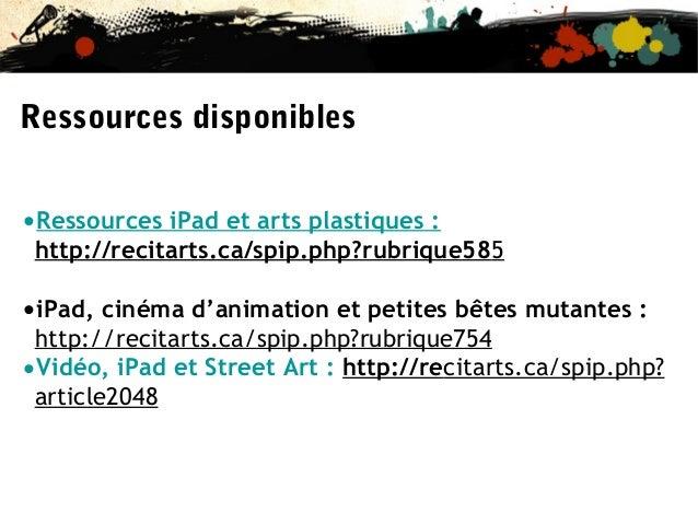 Ressources disponibles •Ressources iPad et arts plastiques :  http://recitarts.ca/spip.php?rubrique585  •iPad, cinéma d'an...