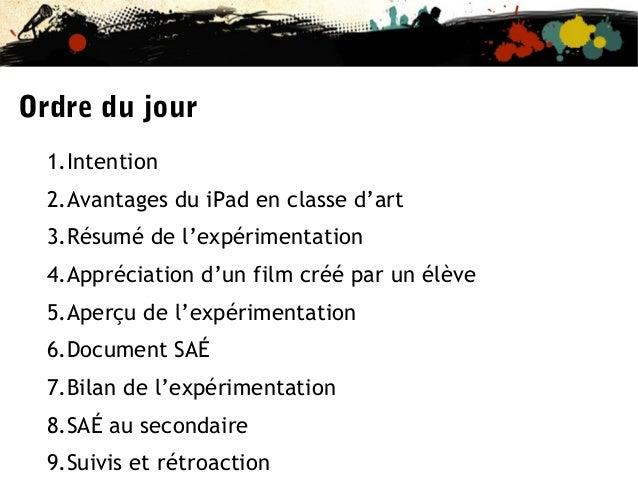 Ordre du jour 1.Intention 2.Avantages du iPad en classe d'art 3.Résumé de l'expérimentation 4.Appréciation d'un film créé ...