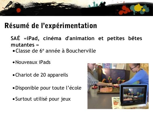 Résumé de l'expérimentation SAÉ «iPad, cinéma d'animation et petites bêtes mutantes » Classe de 6e année à Boucherville • ...