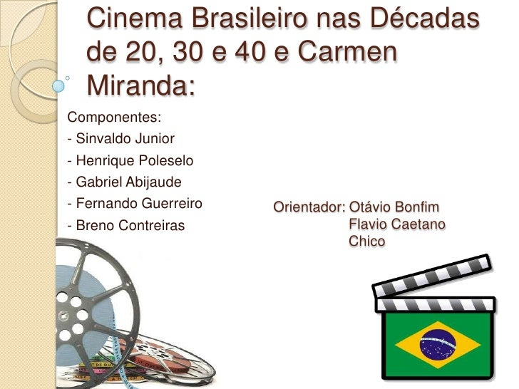 Cinema Brasileiro nas Décadas  de 20, 30 e 40 e Carmen  Miranda:Componentes:- Sinvaldo Junior- Henrique Poleselo- Gabriel ...