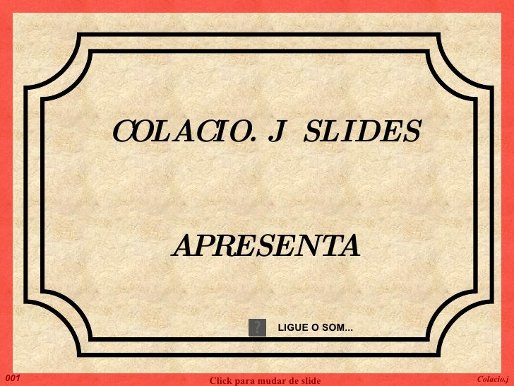 COLACIO. J  SLIDES APRESENTA LIGUE O SOM... Colacio.j Click para mudar de slide 001