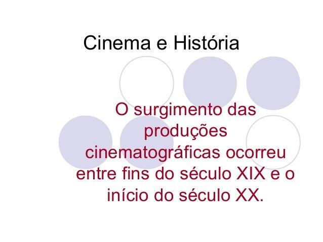 Cinema e História O surgimento das produções cinematográficas ocorreu entre fins do século XIX e o início do século XX.