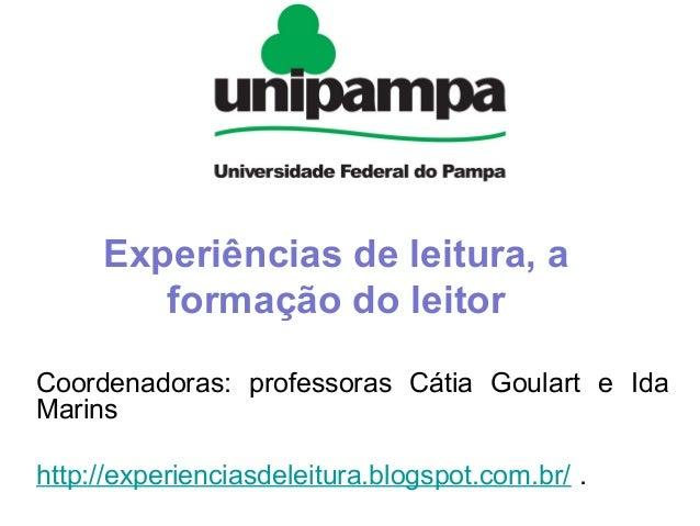 Experiências de leitura, a formação do leitor Coordenadoras: professoras Cátia Goulart e Ida Marins http://experienciasdel...