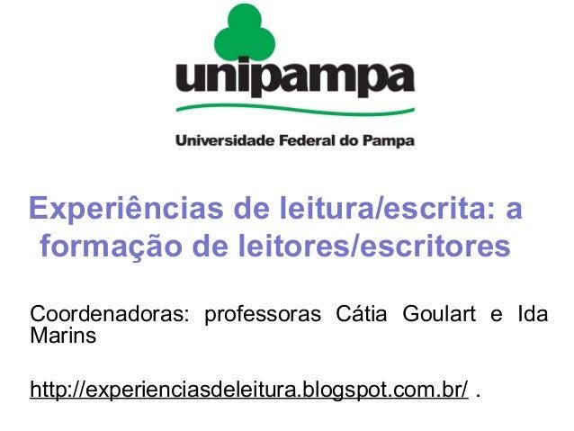 Experiências de leitura/escrita: a formação de leitores/escritores Coordenadoras: professoras Cátia Goulart e Ida Marins h...