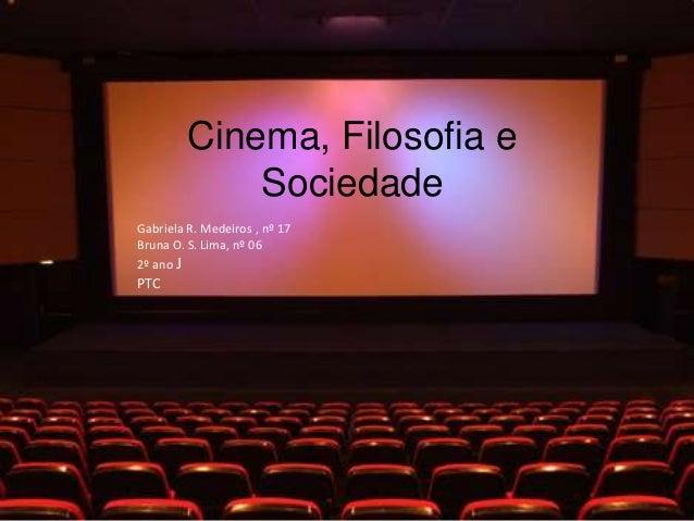 Cinema, Filosofia e             SociedadeGabriela R. Medeiros , nº 17Bruna O. S. Lima, nº 062º ano JPTC