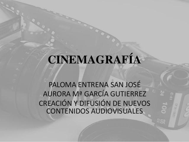 CINEMAGRAFÍA PALOMA ENTRENA SAN JOSÉ AURORA Mª GARCÍA GUTIERREZ CREACIÓN Y DIFUSIÓN DE NUEVOS CONTENIDOS AUDIOVISUALES