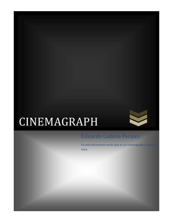 CINEMAGRAPHEduardo Cadena PeralesEn este documento verán qué es un cinemagraph y como se hace.<br />ÍNDICE<br />Contents T...