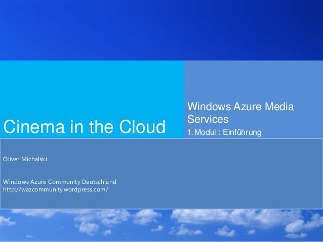 Cinema in the CloudWindows Azure MediaServices1.Modul : EinführungOliver MichalskiWindows Azure Community Deutschlandhttp:...