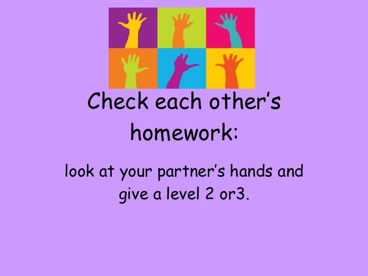 Check each other's homework: look at your partner's hands and give a level 2 or3.