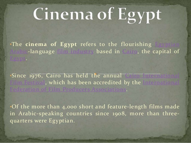 •The cinema of Egypt refers to the flourishing Egyptian Arabic-language film industry based in Cairo, the capital of Egypt...