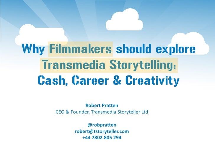 Why Filmmakers should explore   Transmedia Storytelling:  Cash, Career & Creativity                Robert Pratten     CEO ...