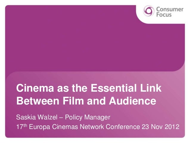 Cinema as the Essential LinkBetween Film and AudienceSaskia Walzel – Policy Manager17th Europa Cinemas Network Conference ...