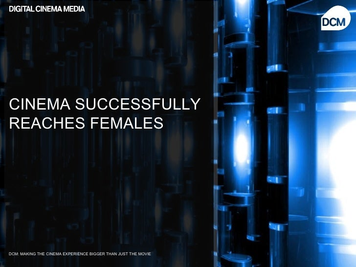 CINEMA SUCCESSFULLYREACHES FEMALESDCM: MAKING THE CINEMA EXPERIENCE BIGGER THAN JUST THE MOVIE