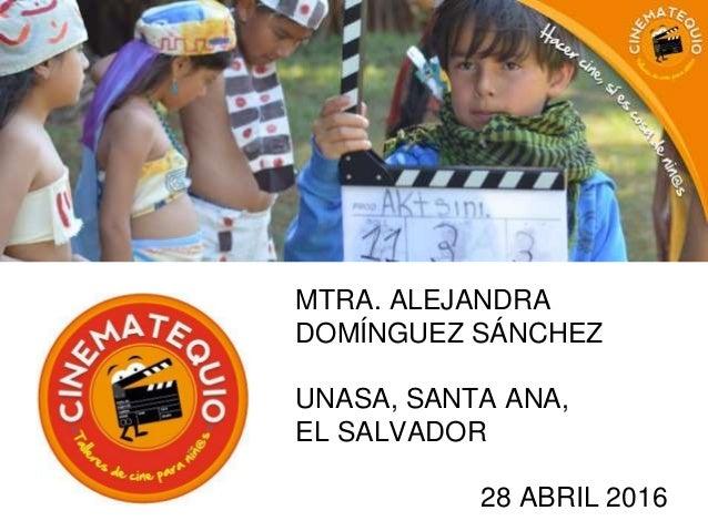 MTRA. ALEJANDRA DOMÍNGUEZ SÁNCHEZ UNASA, SANTA ANA, EL SALVADOR 28 ABRIL 2016