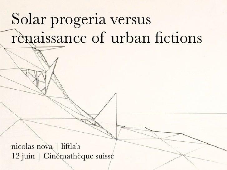 Solar progeria versus renaissance of urban fictions     nicolas nova   liftlab 12 juin   Cinémathèque suisse