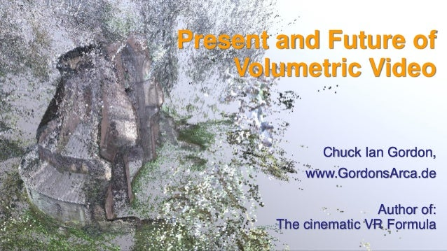 Present and Future of Volumetric Video Chuck Ian Gordon, www.GordonsArca.de Author of: The cinematic VR Formula