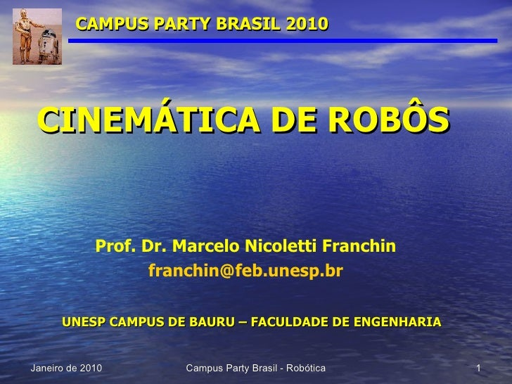 CAMPUS PARTY BRASIL 2010 CINEMÁTICA DE ROBÔS Prof. Dr. Marcelo Nicoletti Franchin [email_address] UNESP CAMPUS DE BAURU – ...