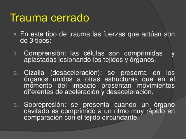 Trauma cerrado  En este tipo de trauma las fuerzas que actúan son de 3 tipos: 1. Comprensión: las células son comprimidas...