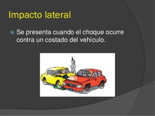 Impacto lateral  Se presenta cuando el choque ocurre contra un costado del vehículo.