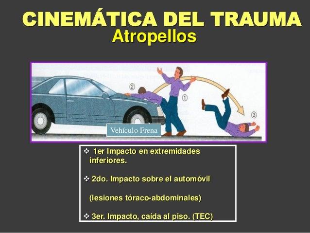  1er Impacto en extremidades inferiores.  2do. Impacto sobre el automóvil (lesiones tóraco-abdominales)  3er. Impacto, ...