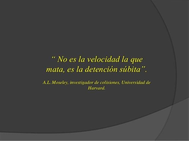 """"""" No es la velocidad la que mata, es la detención súbita"""". A.L. Moseley, investigador de colisiones, Universidad de Harvar..."""
