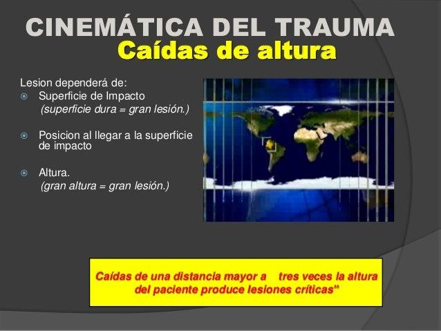 CINEMÁTICA DEL TRAUMA Lesion dependerá de:  Superficie de Impacto (superficie dura = gran lesión.)  Posicion al llegar a...