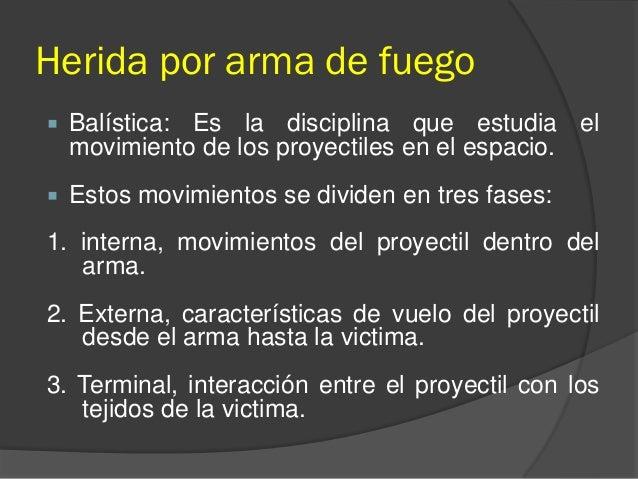 Herida por arma de fuego  Balística: Es la disciplina que estudia el movimiento de los proyectiles en el espacio.  Estos...