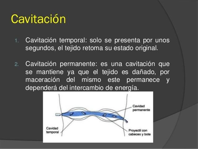 Cavitación 1. Cavitación temporal: solo se presenta por unos segundos, el tejido retoma su estado original. 2. Cavitación ...