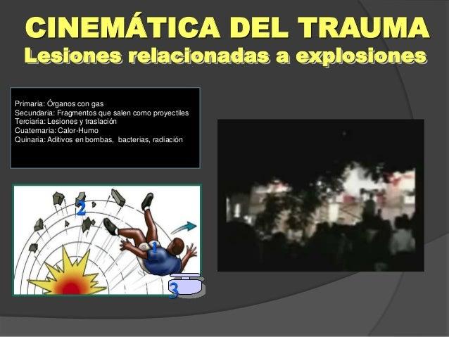 Lesiones relacionadas a explosiones CINEMÁTICA DEL TRAUMA 1 2 3 Primaria: Órganos con gas Secundaria: Fragmentos que salen...