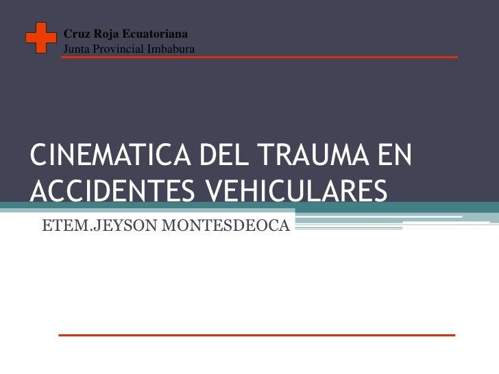 CINEMATICA DEL TRAUMA EN ACCIDENTES VEHICULARES<br />ETEM.JEYSON MONTESDEOCA<br />Cruz Roja Ecuatoriana<br />Junta Provinc...